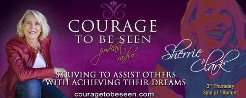 Courage to Be Seen Podcast Radio with Sherrie Clark – Striving to assist others with achieving their dreams