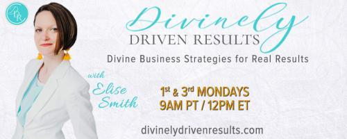 Divinely Driven Results with Elise Smith: Divine Business Strategies for Real Results: Thriving through not just surviving through trials