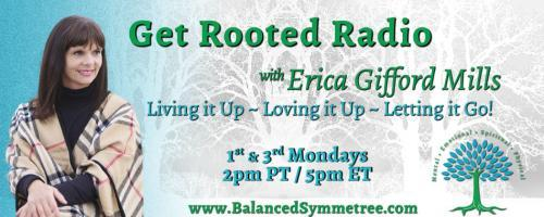Get Rooted Radio with Erica Gifford Mills: Living it Up ~ Loving it Up ~ Letting it Go!: Take Your Power Back