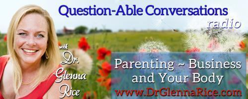 Question-able Conversations ~ Dr. Glenna Rice MPT: Parenting ~ Business & Your Body