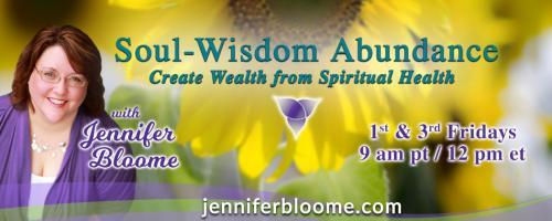 Soul-Wisdom Abundance: Create Wealth from Spiritual Health with Jennifer Bloome: How does a Soul Money Relationship really change your bank account? (part 1)