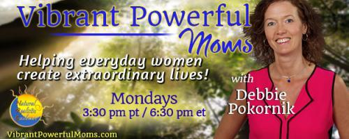 Vibrant Powerful Moms with Debbie Pokornik - Helping Everyday Women Create Extraordinary Lives!: Living Happily with Teenagers