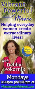 Vibrant Powerful Moms with Debbie Pokornik - Helping Everyday Women Create Extraordinary Lives!